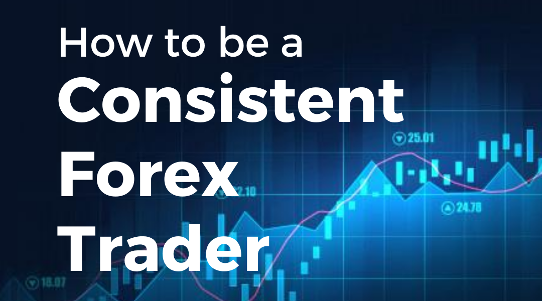 How To Be a Consistent Forex Trader